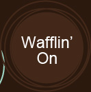 Wafflin' On